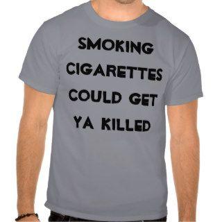 smoking cigarettes could get ya killed tees