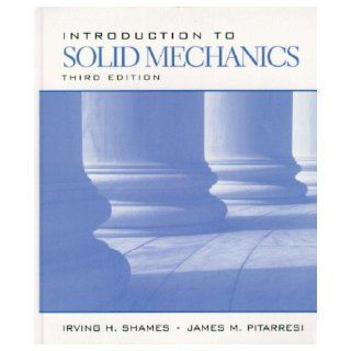 Introduction to Solid Mechanics (3rd Edition): Irving H. Shames, James M. Pitarresi: 9780132677585: Books