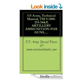 US Army, Technical Manual, TM 9 1300 251 34&P, ARTILLERY AMMUNITION FOR GUNS, HOWITZERS, MORTARS, RECOILLESS RIFLES AND 40MM GRENADE LAUNCHERS, 1994 eBook: US Army Special Forces & www.survivalebooks Kindle Store