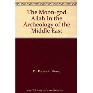 The Moon god Allah In the Archeology of the Middle East: Dr. Robert A. Morey: Books