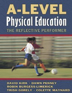 A Level Physical Education: The Reflective Performer: David Kirk, Dawn Penney, Robin Burgess Limerick, Trish Gorely, Colette Maynard: 9780736033923: Books