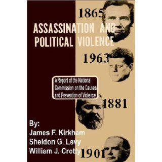 Assassination and Political Violence: A Report of the National Commission on the Causes and Prevention of Violence: James F. Kirkham, Sheldon G. Levy, William J. Crotty: 9781410200204: Books