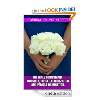 The Male Bridesmaid : Chastity, Forced Feminization and Female Domination. eBook: Sabrina Jen Mountford: Kindle Store