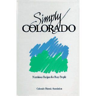 Simply Colorado, Nutritious Recipes for Busy People: Colorado Dietetic Association, Kay Petre Massey: 9780962633713: Books