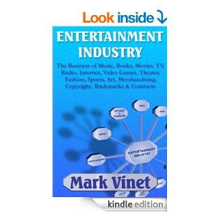 ENTERTAINMENT INDUSTRY: The Business of Music, Books, Movies, TV, Radio, Internet, Video Games, Theater, Fashion, Sports, Art, Merchandising, Copyright, Trademarks & Contracts eBook: Mark Vinet: Kindle Store