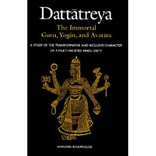 Dattatreya the Immortal Guru, Yogi and Avatara A Study of the Tranformative and Inlusive Character of a Multi Faceted Hindu Deity (S U N Y Series in Religious Studies) Antonio Rigopoulos 9780791436967 Books