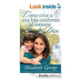 Como criar a una hija conforme al coraz�n de Dios (Spanish Edition) eBook: Elizabeth George: Kindle Store