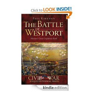 The Battle of Westport Missouri's Great Confederate Raid (Civil War Sesquicentennial) eBook Paul Kirkman, Douglas W.  Bostick Kindle Store