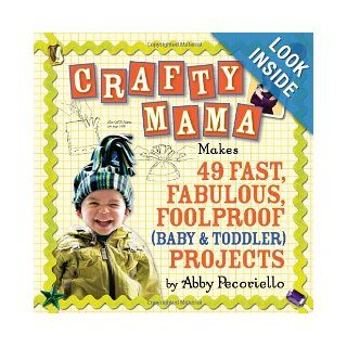 Crafty Mama: Makes 49 Fast, Fabulous, Foolproof (Baby & Toddler) Projects: Abby Pecoriello: Books