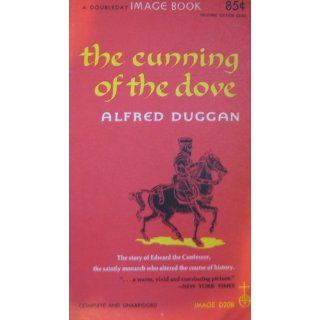 The Cunning of the Dove: The Story of Edward the Confessor, the Saintly Monarch Who Altered the Course of History with a Vow of Chastity: Alfred Duggan: 9780394421063: Books