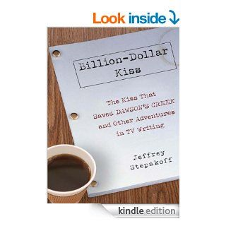Billion Dollar Kiss: The Kiss That Saved Dawson's Creek, and Other Adventures inTV Writing eBook: Jeffrey Stepakoff: Kindle Store