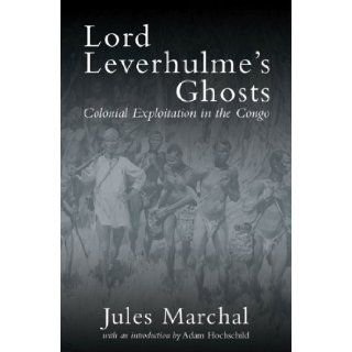 Lord Leverhulme's Ghosts: Colonial Exploitation in the Congo: Jules Marchal, Martin Thom, Adam Hochschild: Books