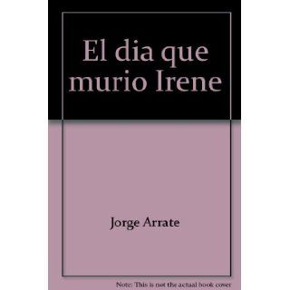 El dia que murio Irene (Serie Narrativa) (Spanish Edition): Jorge Arrate: 9789562601641: Books