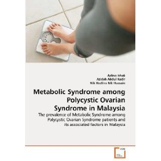 Metabolic Syndrome among Polycystic Ovarian Syndrome in Malaysia: The prevalence of Metabolic Syndrome among Polycystic Ovarian Syndrome patients and its associated factors in Malaysia: Azlina Ishak, Azidah Abdul Kadir, Nik Hazlina Nik Hussain: 97836393796
