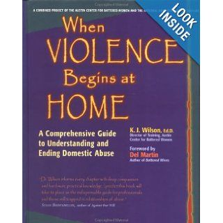 When Violence Begins at Home: A Comprehensive Guide to Understanding and Ending Domestic Abuse: Karen Wilson, K. J. Wilson: 9780897932288: Books