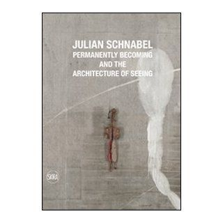 Julian Schnabel. Permanently becoming and the Architecture of Seeing. Ediz. italiana e inglese: N. Rosenthal: 9788857210001: Books