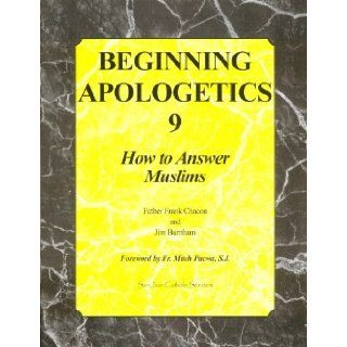 Beginning Apologetics 9: How to Answer Muslims: Father Frank Chacon and Jim Burnha: 9781930084223: Books