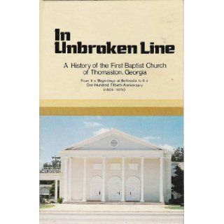 In unbroken line;: A history of the First Baptist Church of Thomaston, Georgia from its beginnings at Bethesda to its one hundred fiftieth anniversary, 1825 1975: Edwin L Cliburn: Books