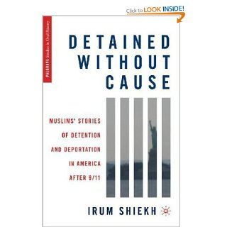 Detained without Cause: Muslims' Stories of Detention and Deportation in America after 9/11 (Palgrave Studies in Oral History): Irum Shiekh: 9780230103825: Books