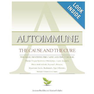 Autoimmune: The Cause and The Cure (This book identifies the cause & the cure for: Chronic Fatigue Syndrome, Fibromyalgia, Lupus, Rheumatoid Arthritis, Raynaud's, Rosacea, Myasthenia Gravis, Hashimoto's, Type 2 Diabetes, Multiple Sclerosis, Sjo