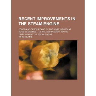 Recent improvements in the steam engine; containing descriptions of the more important modern enginesbeing a supplement to the Catechism of the steam engine John Bourne 9781130193503 Books