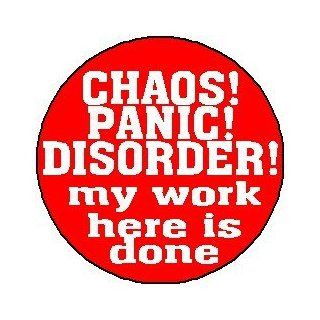 "CHAOS PANIC DISORDER MY WORK HERE IS DONE 1.25"" Pinback Button Badge / Pin"