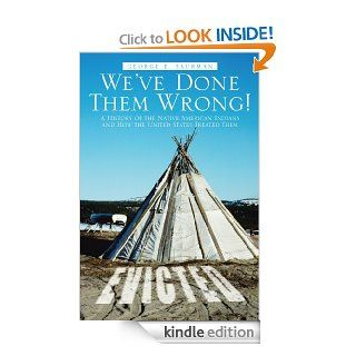 We've Done Them Wrong A History of the Native American Indians and How the United States Treated Them eBook George E. Saurman Kindle Store