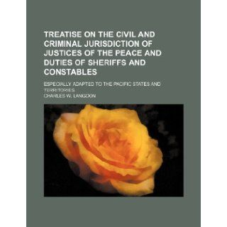 Treatise on the civil and criminal jurisdiction of justices of the peace and duties of sheriffs and constables; especially adapted to the Pacific states and territories: Charles W. Langdon: 9781150948428: Books
