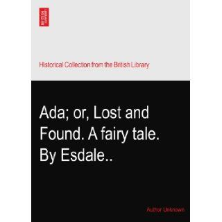 Ada; or, Lost and Found. A fairy tale. By Esdale Author Unknown Books