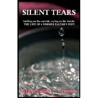 Silent Tears: Smiling on the outside, crying on the inside   THE LIFE OF A FORMER PASTORS WIFE: Stephanie C. Smith: 9780983197607: Books