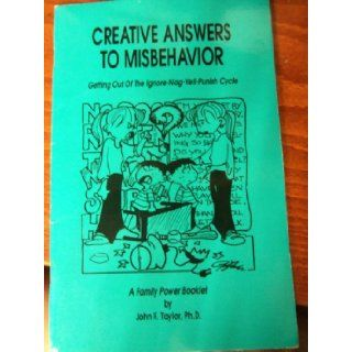 Creative Answers to Misbehavior Getting Out of the Ignore Nag Yell Punish Cycle (Family Power Series) John F Taylor Books