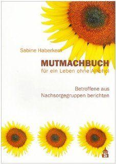 Mutmachbuch f�r ein Leben ohne Alkohol: Betroffene aus Nachsorgegruppen berichten: Sabine Haberkern: Bücher