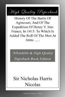 History Of The Battle Of Agincourt, And Of The Expedition Of Henry V. Into France, In 1415 To Which Is Added The Roll Of The Men At Arms Sir Nicholas Harris Nicolas Books