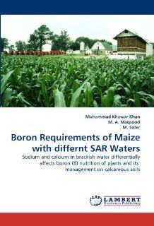 Boron Requirements of Maize with differnt SAR Waters: Sodium and calcium in brackish water differentially affects boron (B) nutrition of plants and its management on calcareous soils: Muhammad Khawar Khan, M. A. Maqsood, M. Sabir: 9783843383608: Books