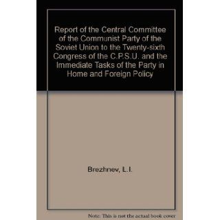 REPORT OF THE CENTRAL COMMITTEE OF THE COMMUNIST PARTY OF THE SOVIET UNION TO THE TWENTY SIXTH CONGRESS OF THE C.P.S.U. AND THE IMMEDIATE TASKS OF THE: L.I. BREZHNEV: 9780714716466: Books