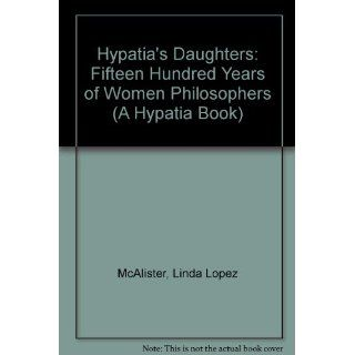 Hypatia's Daughters Fifteen Hundred Years of Women Philosophers (Hypatia Book) Linda L McAlister 9780253330574 Books