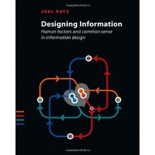 Designing Information: Human Factors and Common Sense in Information Design 1st (first) Edition by Katz, Joel (2012): Books