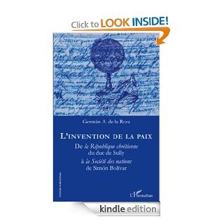 L'invention de la paix: De la R�publique chr�tienne du duc de Sully � la Soci�t� des nations de Simon Bolivar (Inter National) (French Edition)   Kindle edition by German A. De La Reza, Audrey Aubou Assouline. Politics & Social Sciences Kindle eBoo