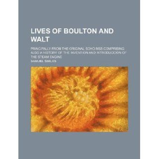 Lives of Boulton and Walt; Principally from the Original Soho Mss Comprising Also a History of the Invention and Introduccion of the Steam Engine Samuel Jr. Smiles 9781130904857 Books