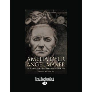 Amelia Dyer Angel Maker: The Woman Who Murdered Babies for Money: Alison Rattle and Allison Vale: 9781459662452: Books