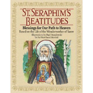 St. Seraphim's Beatitudes: Blessings for Our Path to Heaven   Based on the Life of the Wonderworker of Sarov: Priest Daniel Marshall, Paul Drozdowski: 9780978654306: Books