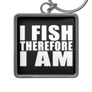 Funny Fishing Quotes Jokes I Fish Therefore I am Keychains