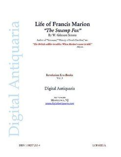 Life of Francis Marion The Swamp Fox (Revolution Era eBooks) T. G. Cutler, W. Gilmore Simms, William Cullen Jennings Books