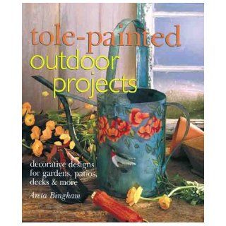 Tole Painted Outdoor Projects: Decorative Designs for Gardens, Patios, Decks & More: Areta Bingham: 9780806944869: Books