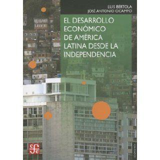 El desarrollo econ�mico de Am�rica Latina desde la Independencia (Seccion de Obras de Economia (Fondo de Cultura Economica)) (Spanish Edition): Jos� Antonio Ocampo Luis B�rtola: 9786071614643: Books