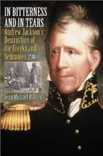 In Bitterness and in Tears Andrew Jackson's Destruction of the Creeks and Seminoles (9780275979461) Sean O'Brien Books