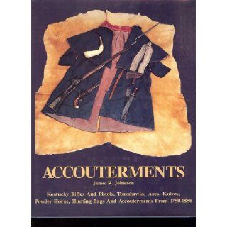 Accouterments Kentucky Rifles, Pistols, Powder Horns, Tomahawks, Axes, Knives, Powder Horns, Hunting Bags and Miscellaneous Accouterments James R. Johnston Books