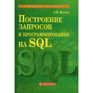 Building Queries and programming in SQL. Textbook for High Schools / Postroenie zaprosov i programmirovanie na SQL. Uchebnoe posobie dlya VUZov: Alexandr Markin: 9785864042274: Books