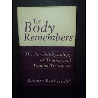 The Body Remembers The Psychophysiology of Trauma and Trauma Treatment (Norton Professional Book) (9780393703276) Babette Rothschild Books