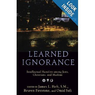Learned Ignorance: Intellectual Humility among Jews, Christians and Muslims: James L. Heft, Reuven Firestone, Omid Safi: 9780199769315: Books